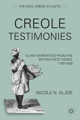 Book Creole Testimonies: Slave Narratives from the British West Indies, 1709-1838 by Nicole N. Aljoe