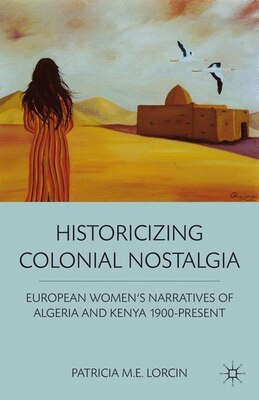 Book Historicizing Colonial Nostalgia: European Women's Narratives of Algeria and Kenya 1900-Present by Patricia M. E. Lorcin