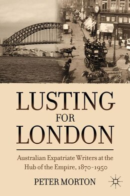 Book Lusting for London: Australian Expatriate Writers at the Hub of Empire, 1870-1950 by Peter Morton