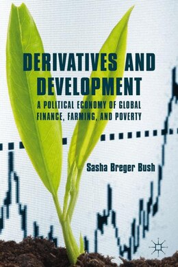 Book Derivatives and Development: A Political Economy of Global Finance, Farming, and Poverty by Sasha Breger Bush