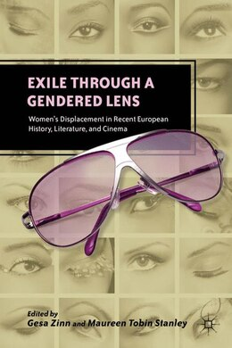 Book Exile Through A Gendered Lens: Women's Displacement In Recent European History, Literature, And… by G. Zinn
