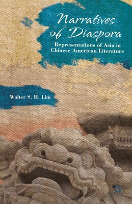 Book Narratives of Diaspora: Representations of Asia in Chinese American Literature by Walter S. H. Lim