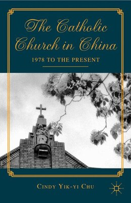 Book The Catholic Church in China: 1978 to the Present by Cindy Yik-yi Chu