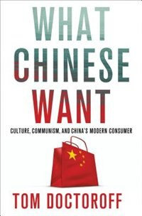 Book What Chinese Want: Culture, Communism and the Modern Chinese Consumer by Tom Doctoroff