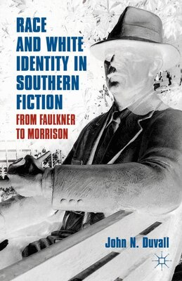 Book Race and White Identity in Southern Fiction: From Faulkner to Morrison by J. Duvall
