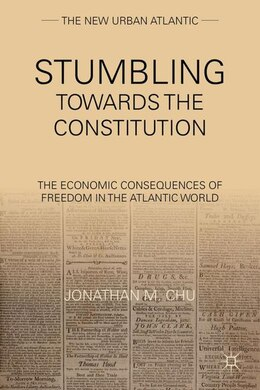 Book Stumbling Towards The Constitution: The Economic Consequences Of Freedom In The Atlantic World by Jonathan M. Chu