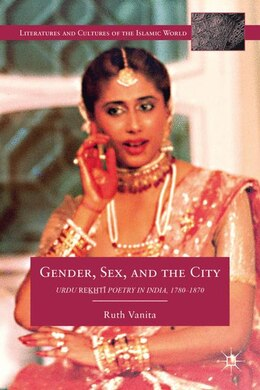 Book Gender, Sex, and the City: Urdu Rekhti Poetry in India, 1780-1870 by Ruth Vanita