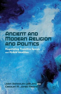 Book Ancient and Modern Religion and Politics: Negotiating Transitive Spaces and Hybrid Identities by John Randolph LeBlanc