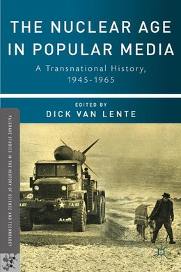 Book The Nuclear Age in Popular Media: A Transnational History, 1945-1965 by Dick van Lente