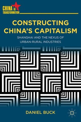 Book Constructing China's Capitalism: Shanghai and the Nexus of Urban-Rural Industries by Daniel Buck