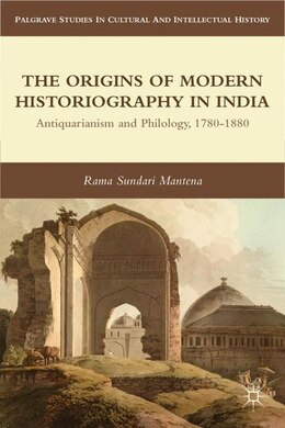 Book The Origins of Modern Historiography in India: Antiquarianism and Philology, 1780-1880 by R. Mantena