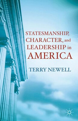 Book Statesmanship, Character, and Leadership in America: Lessons from History for Forging a Good Society by Terry Newell