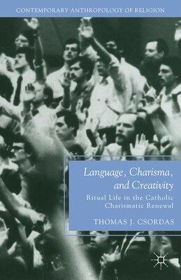Book Language, Charisma, and Creativity: Ritual Life in the Catholic Charismatic Renewal by Thomas J. Csordas