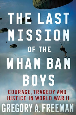 Book The Last Mission of the Wham Bam Boys: Courage, Tragedy, and Justice in World War II by Gregory A. Freeman