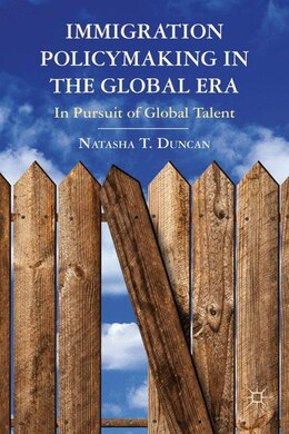 Book Immigration Policymaking In The Global Era: In Pursuit Of Global Talent by Natasha T. Duncan