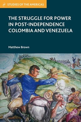 Book The Struggle for Power in Post-Independence Colombia and Venezuela by Matthew Brown
