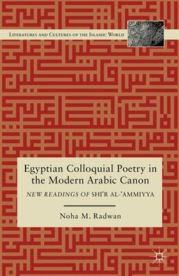 Book Egyptian Colloquial Poetry in the Modern Arabic Canon: New Readings of Shi'r al-'Ammiyya by Noha M. Radwan