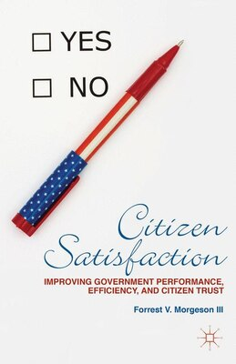 Book Citizen Satisfaction: Improving Government Performance, Efficiency, and Citizen Trust by Forrest Morgeson