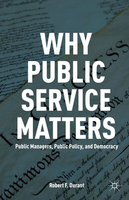 Book Why Public Service Matters: Public Managers, Public Policy, and Democracy by Robert F. Durant