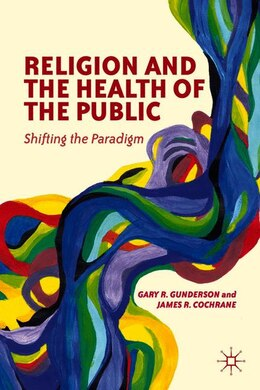 Book Religion and the Health of the Public: Shifting the Paradigm by Gary R. Gunderson