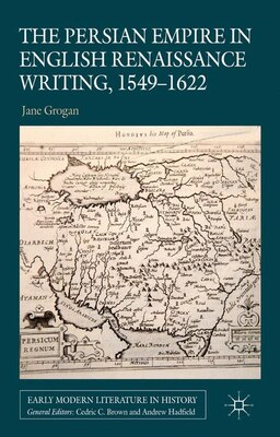 Book The Persian Empire in English Renaissance Writing, 1549-1622 by Jane Grogan