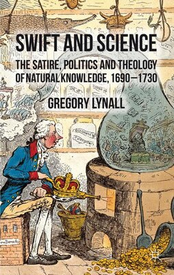 Book Swift and Science: The Satire, Politics and Theology of Natural Knowledge, 1690-1730 by Gregory Lynall