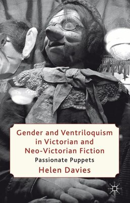Book Gender and Ventriloquism in Victorian and Neo-Victorian Fiction: Passionate Puppets by Helen Davies