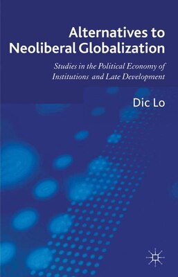 Book Alternatives to Neoliberal Globalization: Studies in the Political Economy of Institutions and Late… by Dic Lo