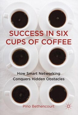 Book Success in Six Cups of Coffee: How Smart Networking Conquers Hidden Obstacles by Pino Bethencourt