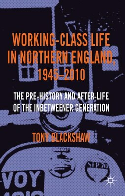 Book Working-Class Life in Northern England, 1945-2010: The Pre-History and After-Life of the… by Tony Blackshaw