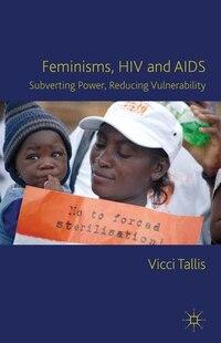 Feminisms, HIV and AIDS: Subverting Power, Reducing Vulnerability