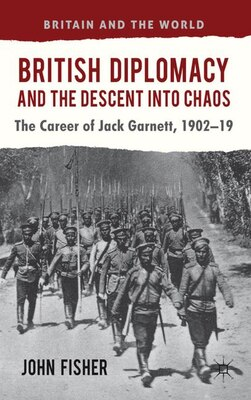 Book British Diplomacy and the Descent into Chaos: The Career of Jack Garnett, 1902-19 by John Fisher