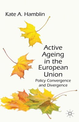Book Active Ageing in the European Union: Policy Convergence and Divergence by Kate A. Hamblin