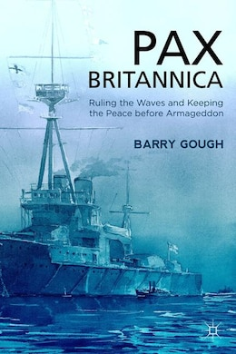 Book Pax Britannica: Ruling the Waves and Keeping the Peace before Armageddon by Barry Gough