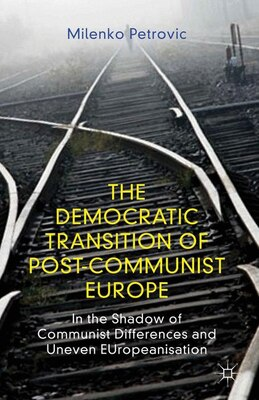 Book The Democratic Transition of Post-Communist Europe: In the Shadow of Communist Differences and… by Milenko Petrovic