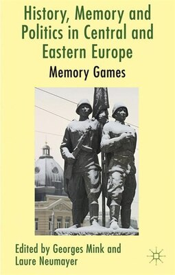 Book History, Memory and Politics in Central and Eastern Europe: Memory Games by Georges Mink