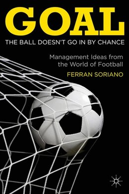 Book Goal: The Ball Doesn't Go In By Chance: Management Ideas From The World Of Football by Ferran Soriano