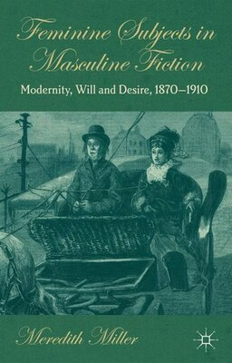 Book Feminine Subjects in Masculine Fiction: Modernity, Will and Desire, 1870-1910 by Meredith Miller