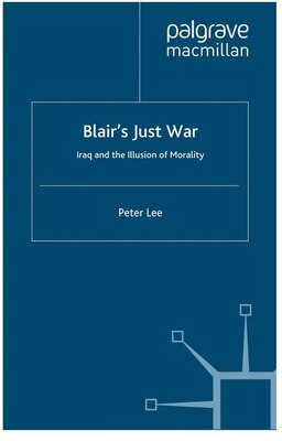 Book Blair's Just War: Iraq and the Illusion of Morality by Peter Lee