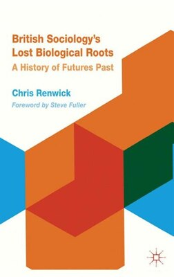Book British Sociology's Lost Biological Roots: A History of Futures Past by Chris Renwick
