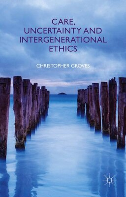Book Care, Uncertainty and Intergenerational Ethics by Christopher Groves