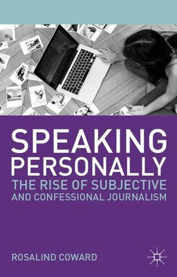 Book Speaking Personally: The Rise of Subjective and Confessional Journalism by Rosalind Coward