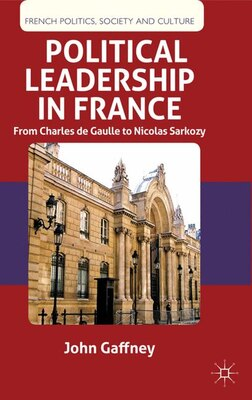 Book Political Leadership in France: From Charles de Gaulle to Nicolas Sarkozy by John Gaffney