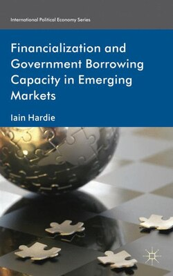 Book Financialization And Government Borrowing Capacity In Emerging Markets by Iain Hardie