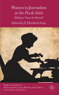 Book Women in Journalism at the Fin de Siècle: Making a Name for Herself by F. Elizabeth Gray