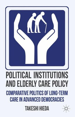 Book Political Institutions and Elderly Care Policy: Comparative Politics of Long-Term Care in Advanced… by Takeshi Hieda