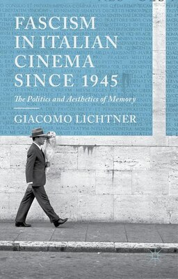Book Fascism in Italian Cinema since 1945: The Politics and Aesthetics of Memory by Giacomo Lichtner