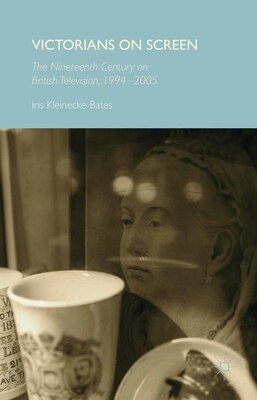 Book Victorians on Screen: The Nineteenth Century on British Television, 1994-2005 by Iris Kleinecke-Bates