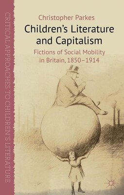 Book Children's Literature and Capitalism: Fictions of Social Mobility in Britain, 1850-1914 by Christopher Parkes