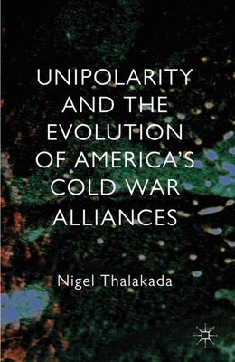 Book Unipolarity and the Evolution of America's Cold War Alliances by Nigel Thalakada